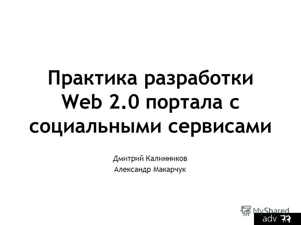 Практика разработки Web 2.0 портала с социальными сервисами Дмитрий Калинников Александр Макарчук