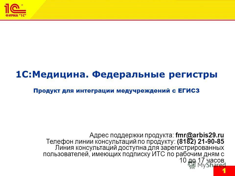 1 1 1С:Медицина. Федеральные регистры Продукт для интеграции медучреждений с ЕГИСЗ Адрес поддержки продукта: fmr@arbis29.ru Телефон линии консультаций по продукту: (8182) 21-90-85 Линия консультаций доступна для зарегистрированных пользователей, имею