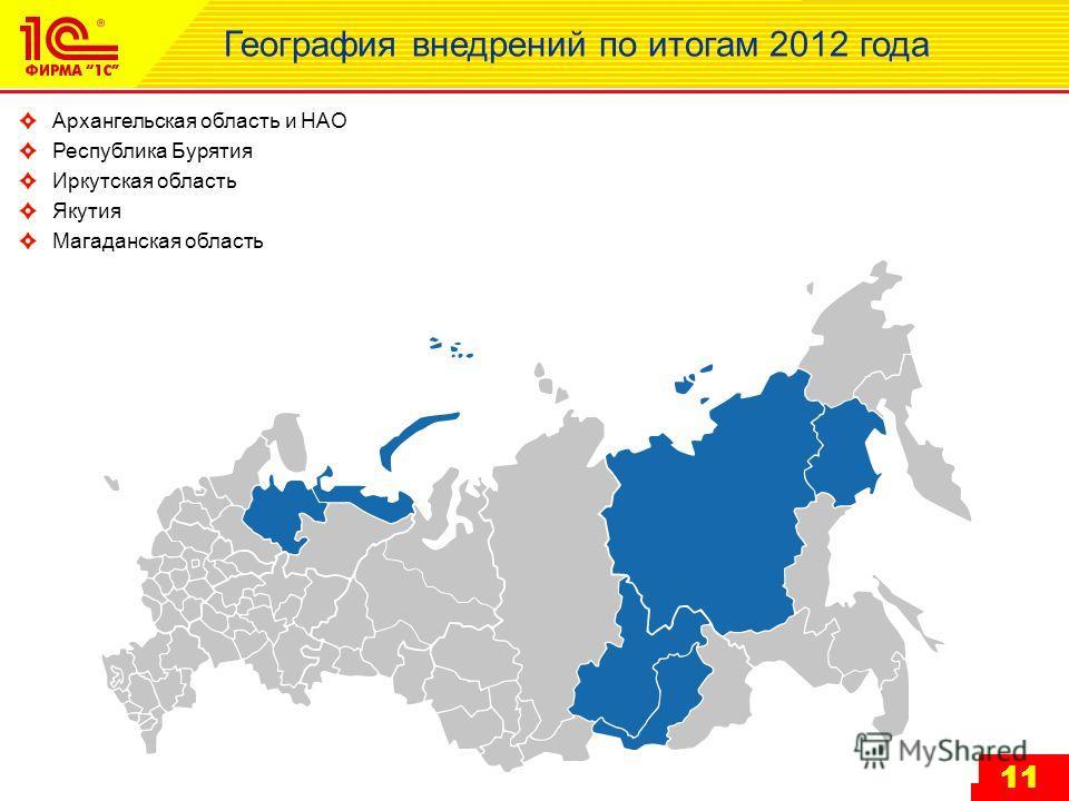 11 География внедрений по итогам 2012 года Архангельская область и НАО Республика Бурятия Иркутская область Якутия Магаданская область