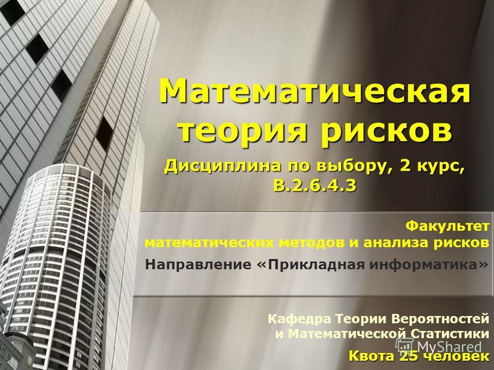 Математическая теория рисков Дисциплина по выбору, 2 курс, В.2.6.4.3 Факультет математических методов и анализа рисков Направление «Прикладная информатика» Кафедра Теории Вероятностей и Математической Статистики Квота 25 человек