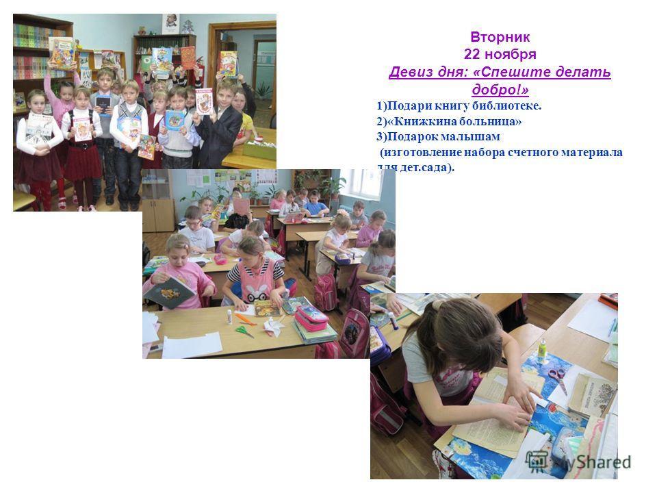 Вторник 22 ноября Девиз дня: «Спешите делать добро!» 1)Подари книгу библиотеке. 2)«Книжкина больница» 3)Подарок малышам (изготовление набора счетного материала для дет.сада).