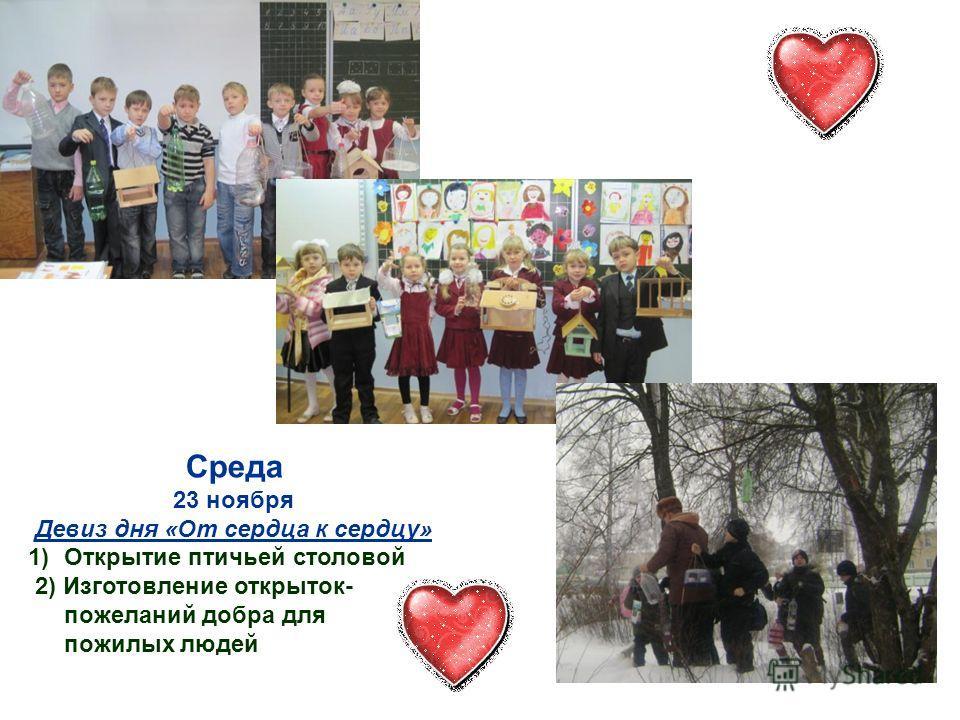 Среда 23 ноября Девиз дня «От сердца к сердцу» 1)Открытие птичьей столовой 2) Изготовление открыток- пожеланий добра для пожилых людей