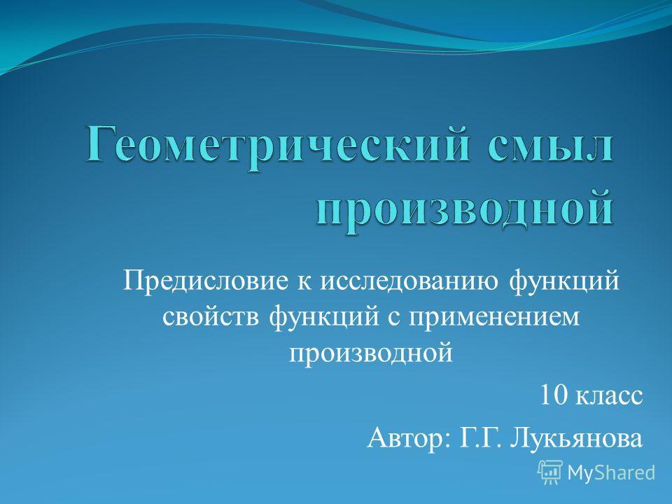 Предисловие к исследованию функций свойств функций с применением производной 10 класс Автор: Г.Г. Лукьянова
