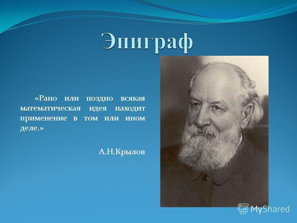«Рано или поздно всякая математическая идея находит применение в том или ином деле.» А.Н.Крылов