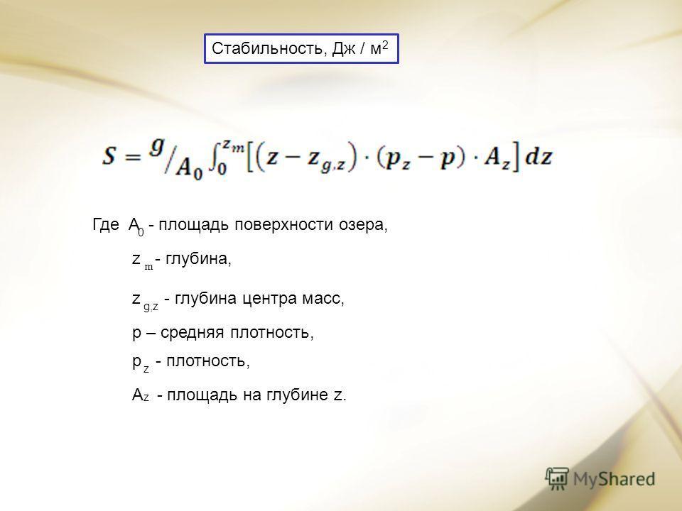 Где A - площадь поверхности озера, 0 z - глубина, z - глубина центра масс, g,z p – средняя плотность, p - плотность, z A - площадь на глубине z. z m Стабильность, Дж / м 2
