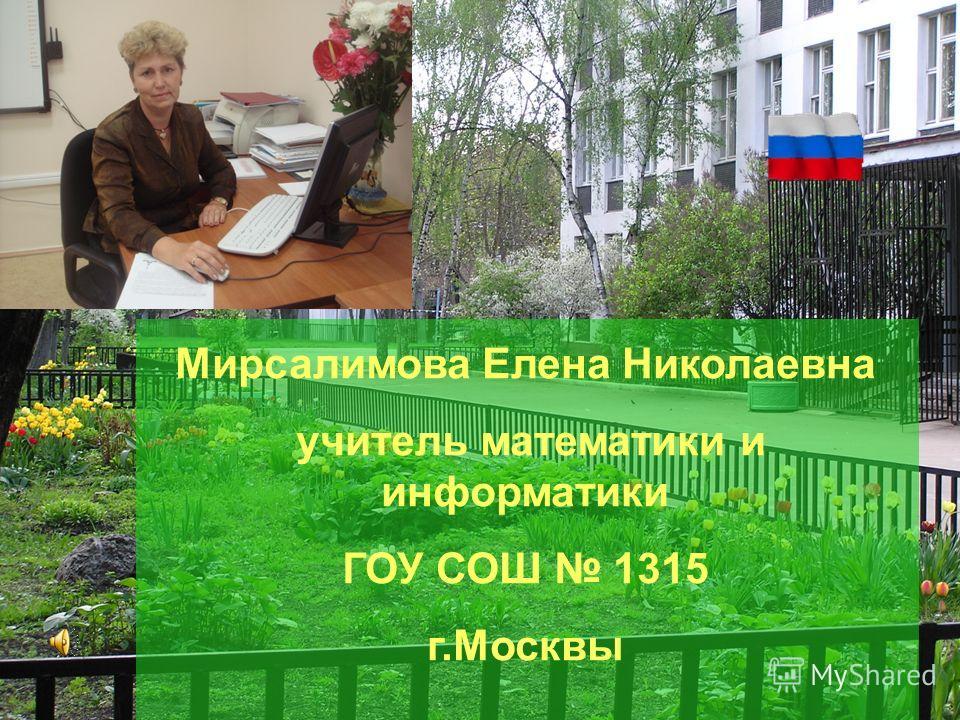 Мирсалимова Елена Николаевна учитель математики и информатики ГОУ СОШ 1315 г.Москвы
