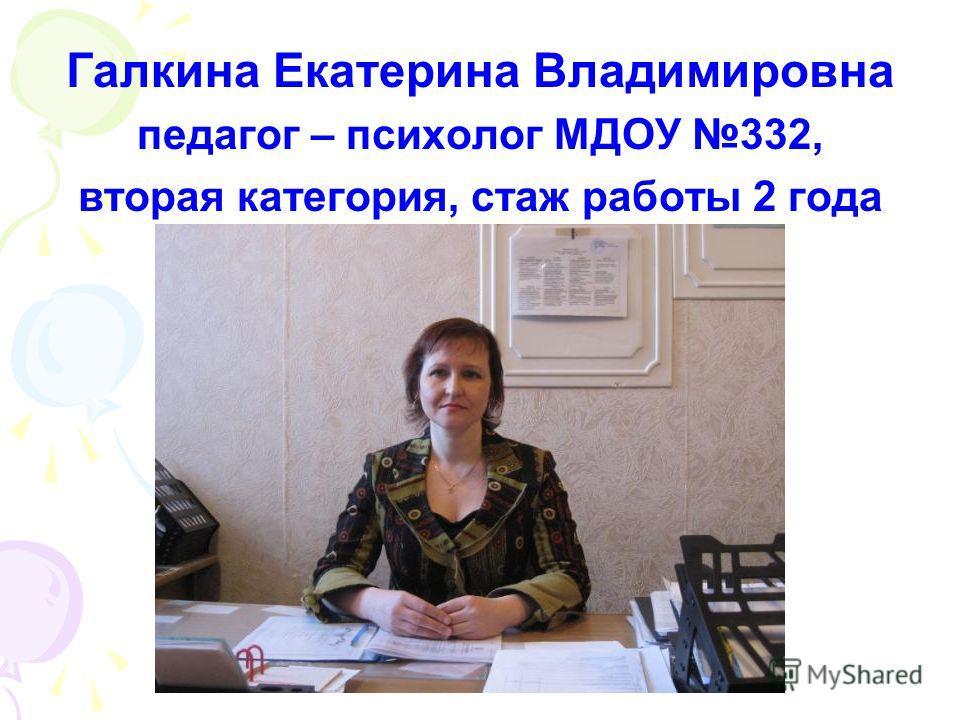 Галкина Екатерина Владимировна педагог – психолог МДОУ 332, вторая категория, стаж работы 2 года