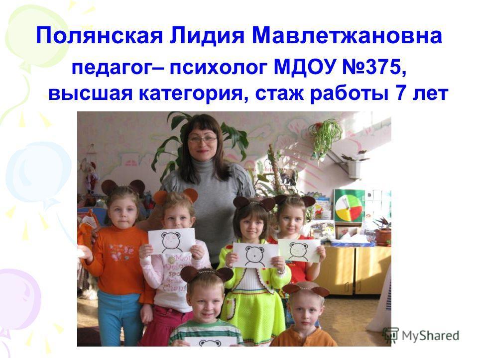 Полянская Лидия Мавлетжановна педагог– психолог МДОУ 375, высшая категория, стаж работы 7 лет