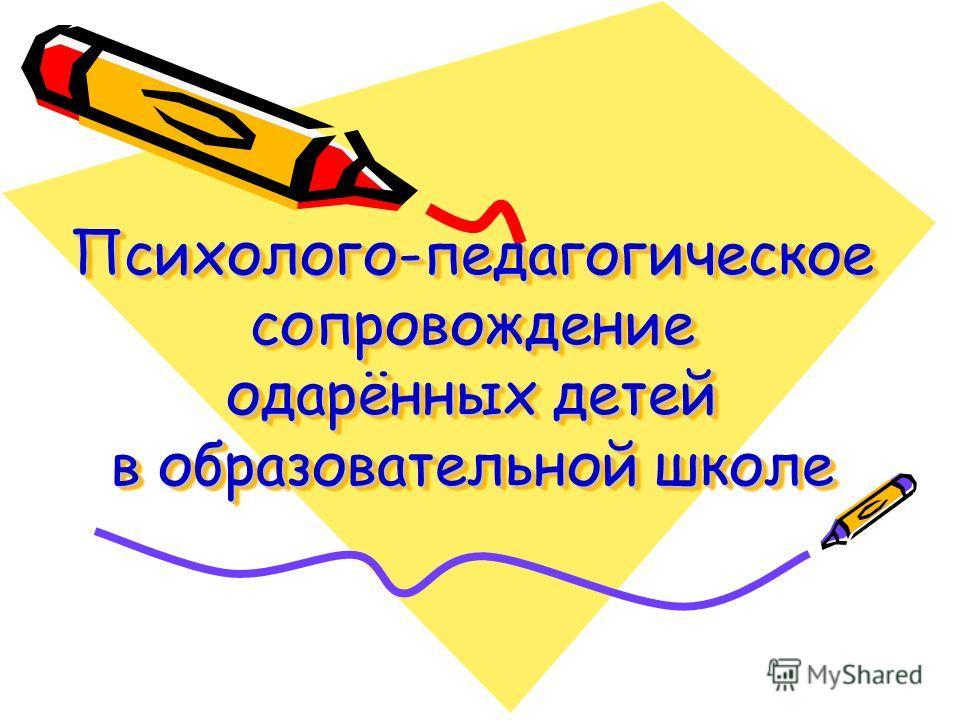 Психолого-педагогическое сопровождение одарённых детей в образовательной школе