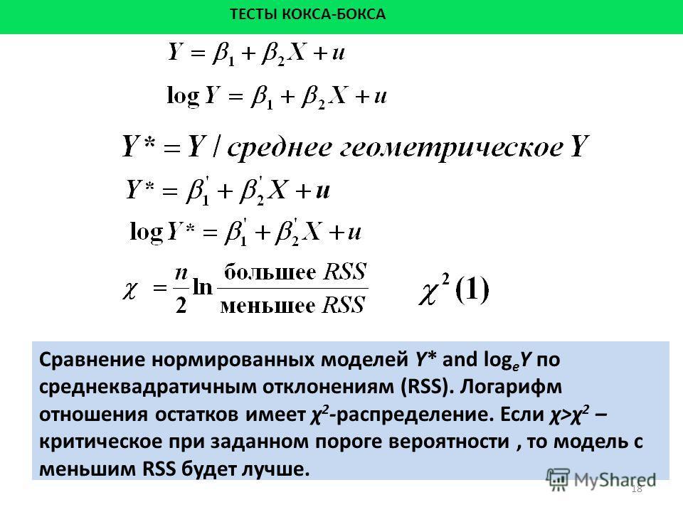 18 ТЕСТЫ КОКСА-БОКСА Сравнение нормированных моделей Y* and log e Y по среднеквадратичным отклонениям (RSS). Логарифм отношения остатков имеет χ 2 -распределение. Если χ>χ 2 – критическое при заданном пороге вероятности, то модель с меньшим RSS будет