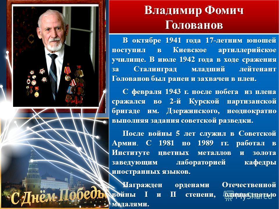 Владимир Фомич Голованов В октябре 1941 года 17-летним юношей поступил в Киевское артиллерийское училище. В июле 1942 года в ходе сражения за Сталинград младший лейтенант Голованов был ранен и захвачен в плен. С февраля 1943 г. после побега из плена