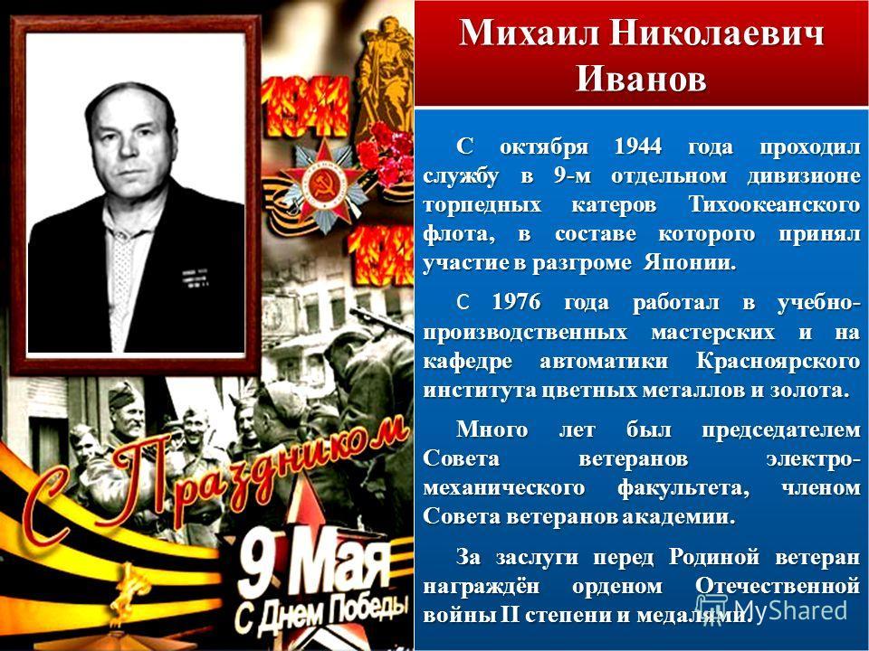 Михаил Николаевич Иванов С октября 1944 года проходил службу в 9-м отдельном дивизионе торпедных катеров Тихоокеанского флота, в составе которого принял участие в разгроме Японии. 1976 года работал в учебно- производственных мастерских и на кафедре а