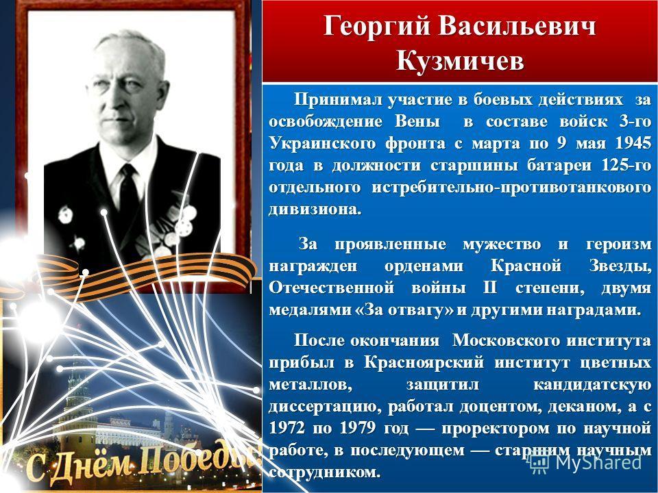 Георгий Васильевич Кузмичев Принимал участие в боевых действиях за освобождение Вены в составе войск 3-го Украинского фронта с марта по 9 мая 1945 года в должности старшины батареи 125-го отдельного истребительно-противотанкового дивизиона. За проявл