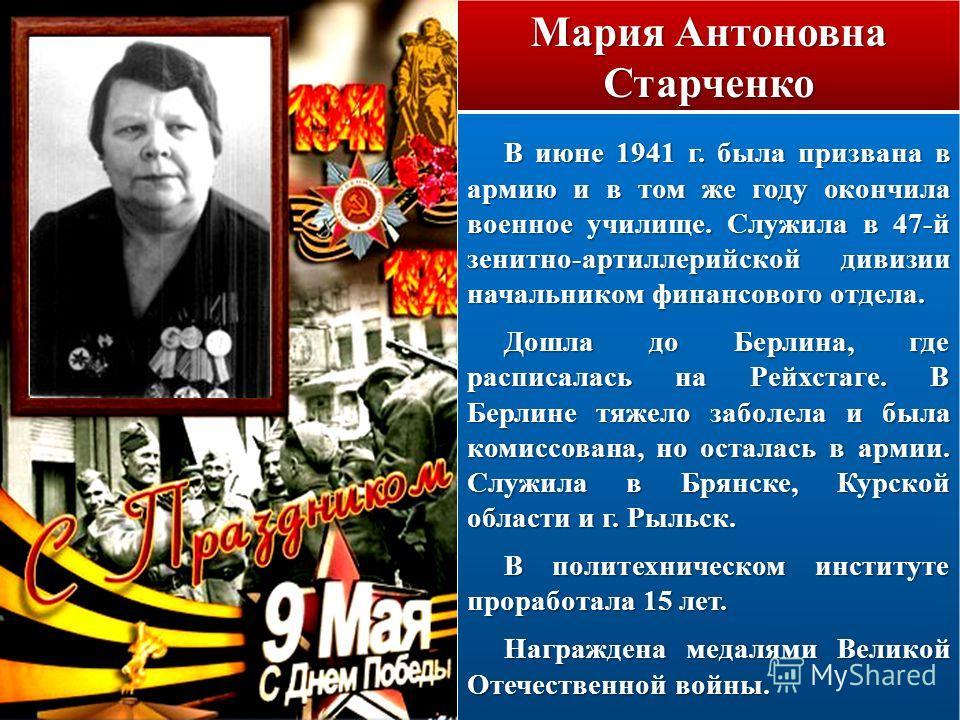 Мария Антоновна Старченко В июне 1941 г. была призвана в армию и в том же году окончила военное училище. Служила в 47-й зенитно-артиллерийской дивизии начальником финансового отдела. Дошла до Берлина, где расписалась на Рейхстаге. В Берлине тяжело за