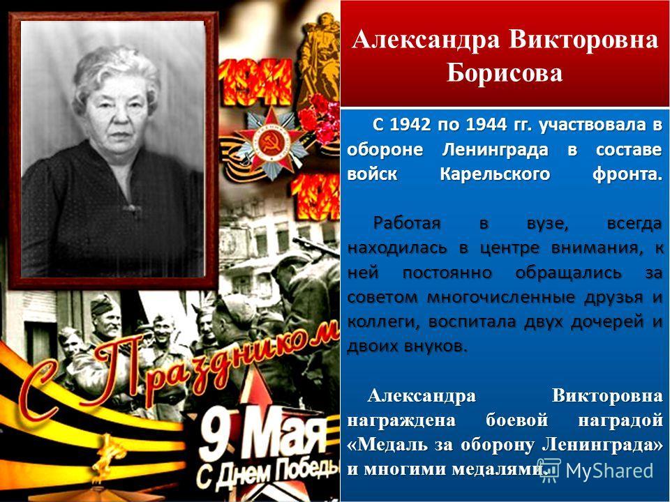 Александра Викторовна Борисова С 1942 по 1944 гг. участвовала в обороне Ленинграда в составе войск Карельского фронта. Работая в вузе, всегда находилась в центре внимания, к ней постоянно обращались за советом многочисленные друзья и коллеги, воспита