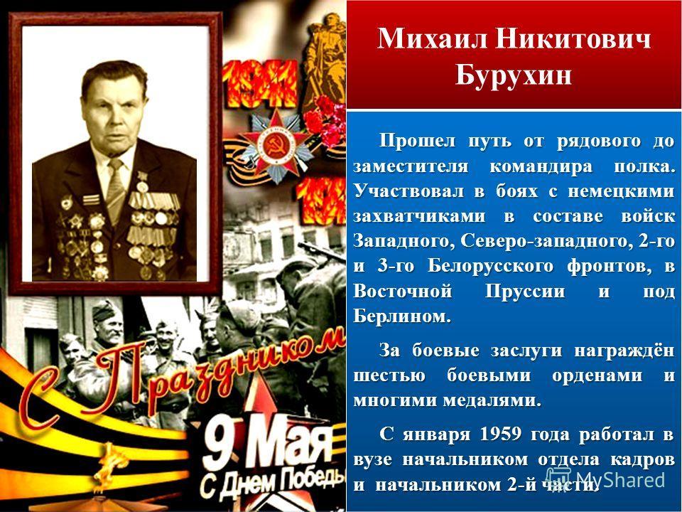 Михаил Никитович Бурухин Прошел путь от рядового до заместителя командира полка. Участвовал в боях с немецкими захватчиками в составе войск Западного, Северо-западного, 2-го и 3-го Белорусского фронтов, в Восточной Пруссии и под Берлином. За боевые з