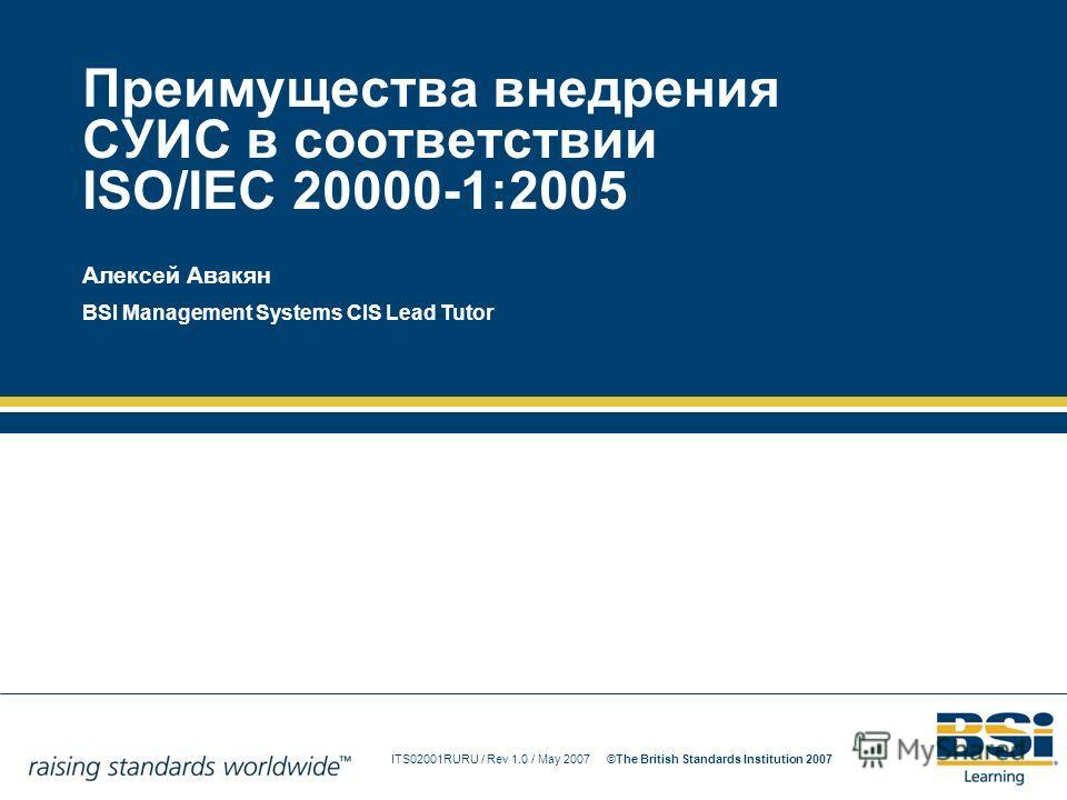 ITS02001RURU / Rev 1.0 / May 2007The British Standards Institution 2007© Преимущества внедрения СУИС в соответствии ISO/IEC 20000-1:2005 Алексей Авакян BSI Management Systems CIS Lead Tutor
