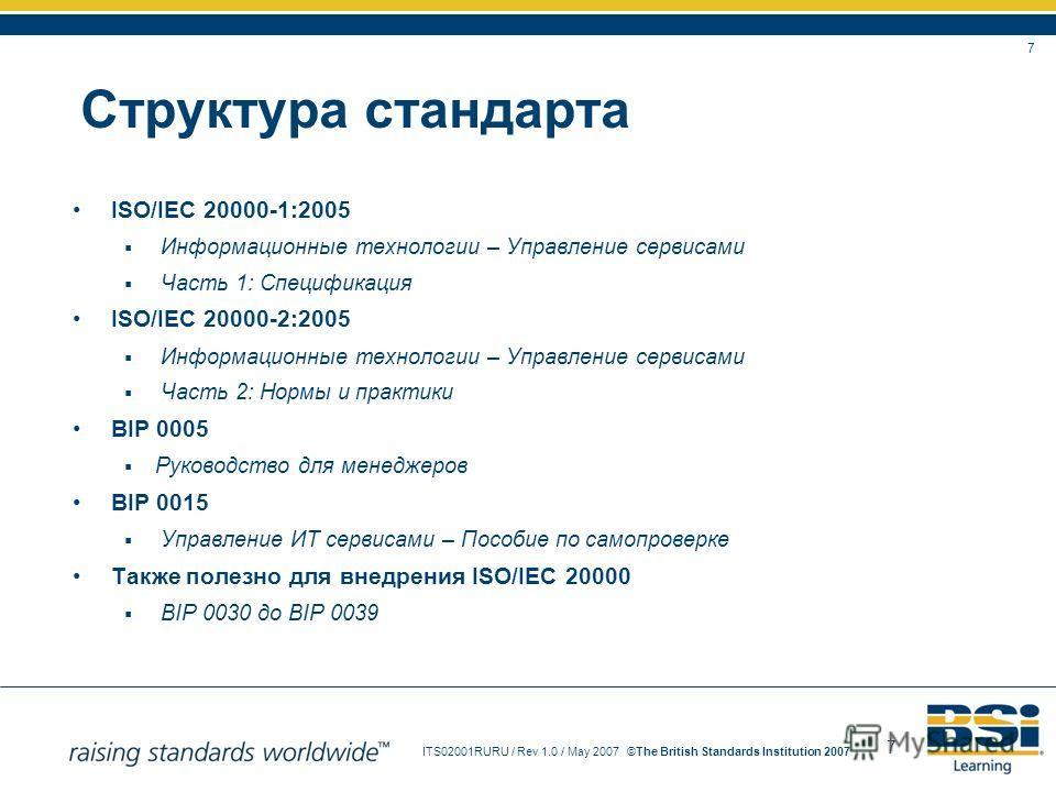 7 ITS02001RURU / Rev 1.0 / May 2007The British Standards Institution 2007© 7 Структура стандарта ISO/IEC 20000-1:2005 Информационные технологии – Управление сервисами Часть 1: Спецификация ISO/IEC 20000-2:2005 Информационные технологии – Управление с