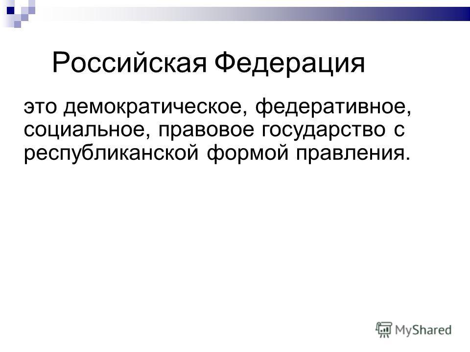 Российская Федерация это демократическое, федеративное, социальное, правовое государство с республиканской формой правления.