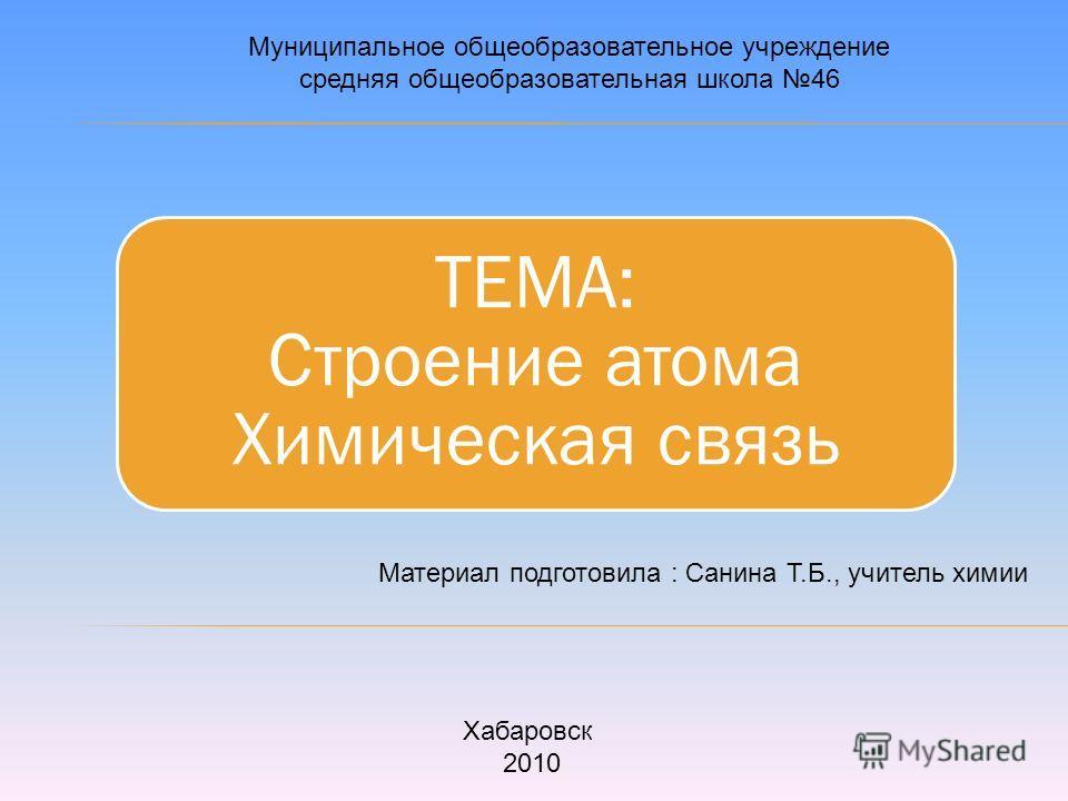 ТЕМА: Строение атома Химическая связь Муниципальное общеобразовательное учреждение средняя общеобразовательная школа 46 Материал подготовила : Санина Т.Б., учитель химии Хабаровск 2010