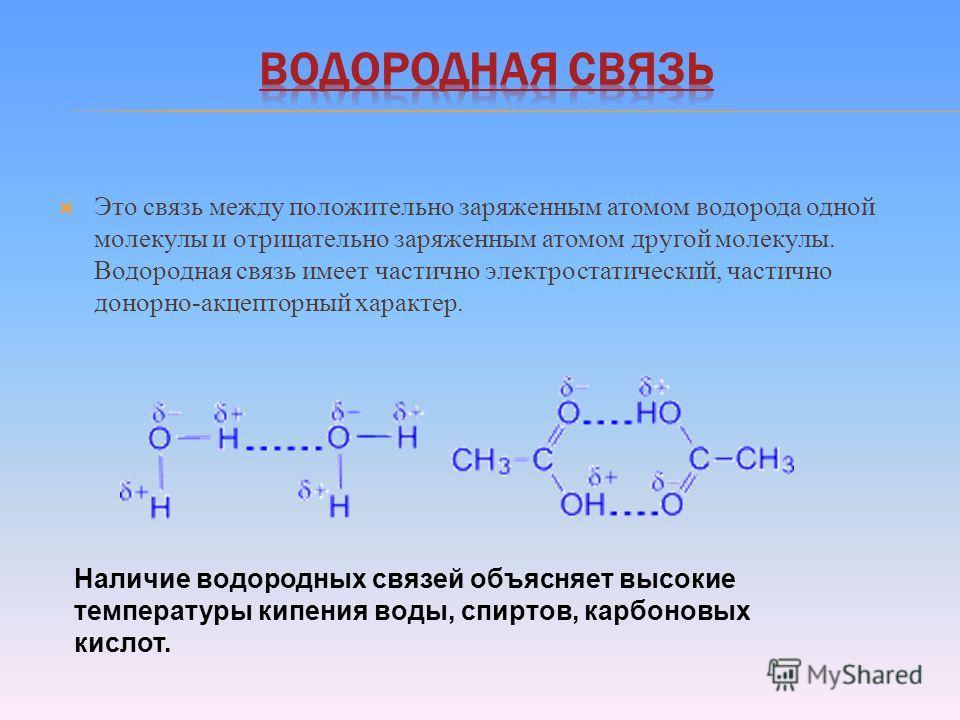 Это связь между положительно заряженным атомом водорода одной молекулы и отрицательно заряженным атомом другой молекулы. Водородная связь имеет частично электростатический, частично донорно-акцепторный характер. Наличие водородных связей объясняет вы
