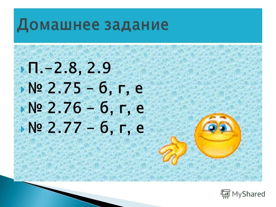 П.-2.8, 2.9 2.75 – б, г, е 2.76 - б, г, е 2.77 - б, г, е