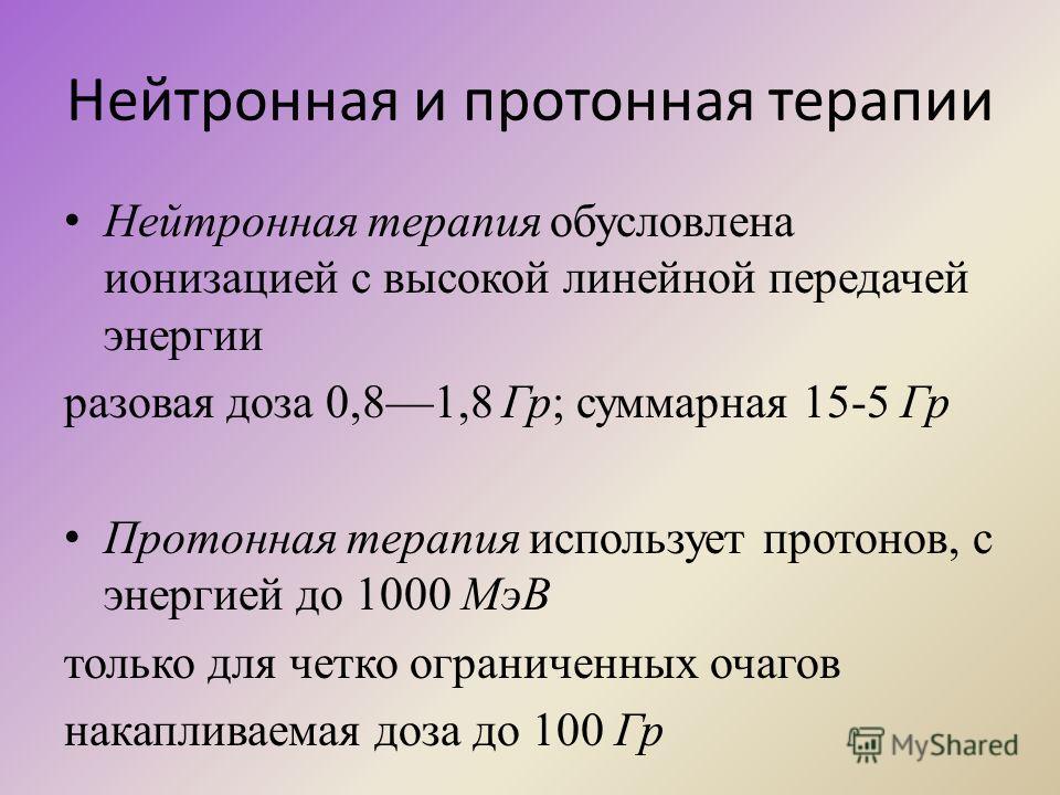 Нейтронная и протонная терапии Нейтронная терапия обусловлена ионизацией с высокой линейной передачей энергии разовая доза 0,81,8 Гр; суммарная 15-5 Гр Протонная терапия использует протонов, с энергией до 1000 МэВ только для четко ограниченных очагов