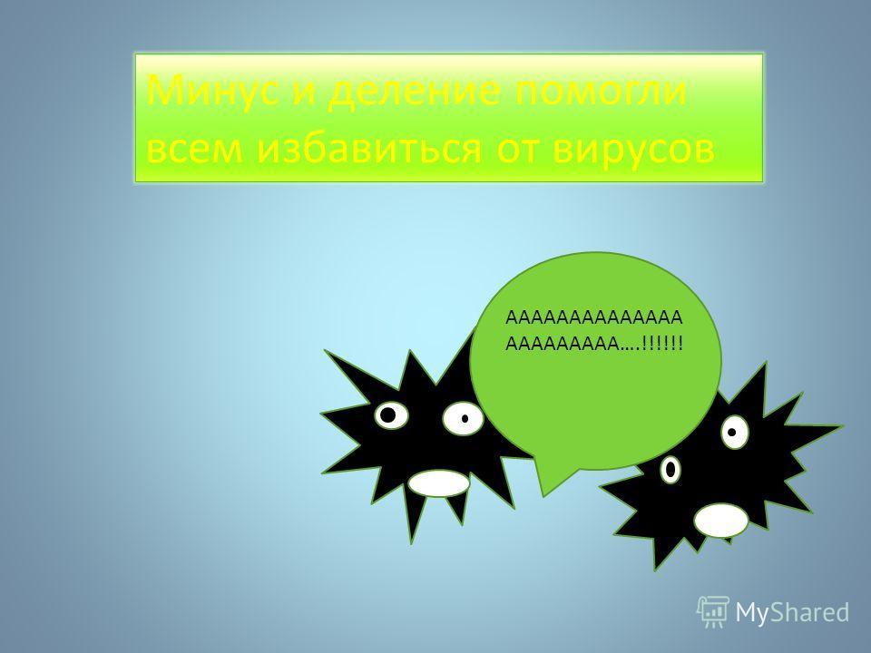 Минус и деление помогли всем избавиться от вирусов АААААААААААААА ААААААААА….!!!!!!