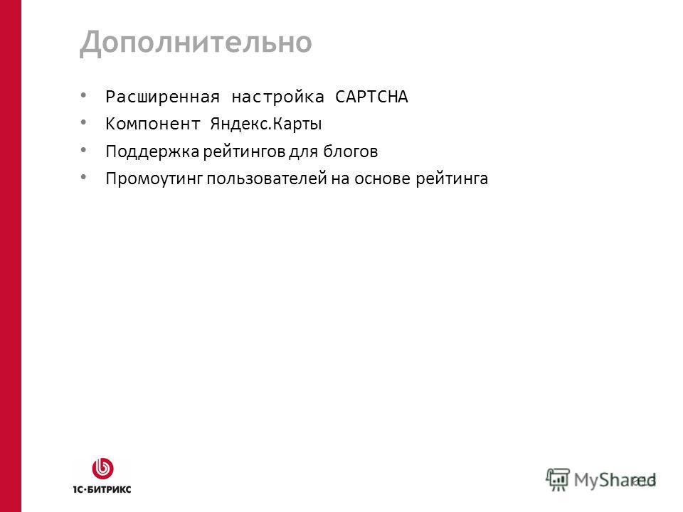 Дополнительно Расширенная настройка CAPTCHA Компонент Яндекс.Карты Поддержка рейтингов для блогов Промоутинг пользователей на основе рейтинга 013