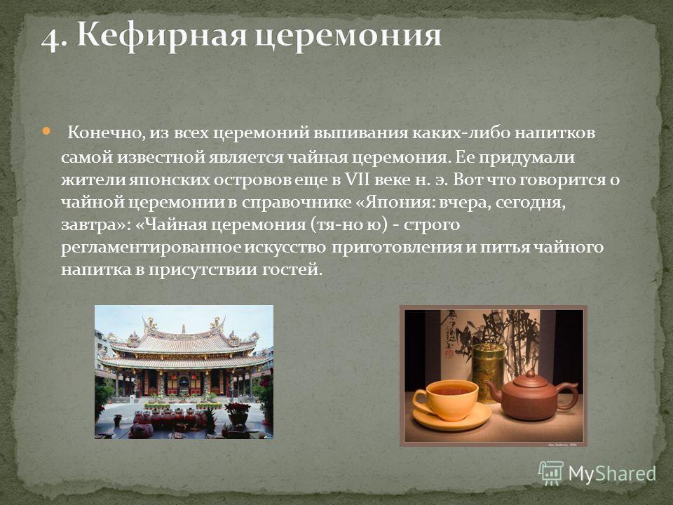Конечно, из всех церемоний выпивания каких-либо напитков самой известной является чайная церемония. Ее придумали жители японских островов еще в VII веке н. э. Вот что говорится о чайной церемонии в справочнике «Япония: вчера, сегодня, завтра»: «Чай