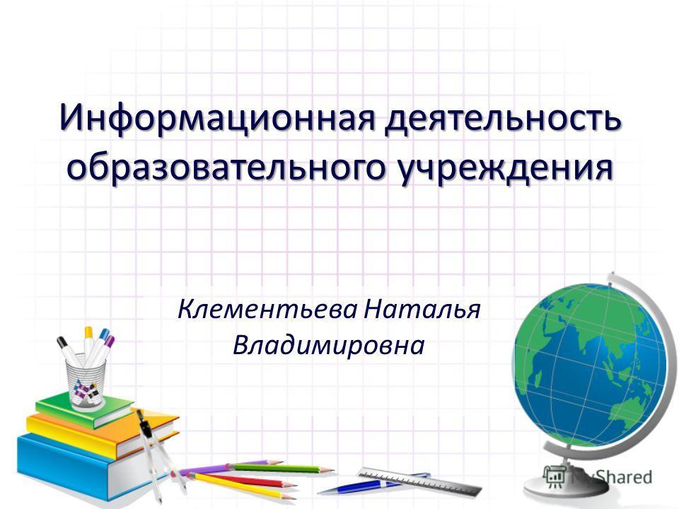 Информационная деятельность образовательного учреждения Клементьева Наталья Владимировна