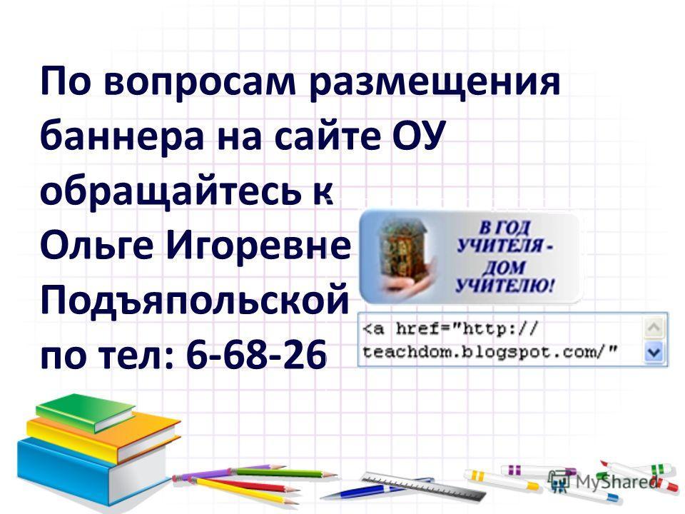 По вопросам размещения баннера на сайте ОУ обращайтесь к Ольге Игоревне Подъяпольской по тел: 6-68-26