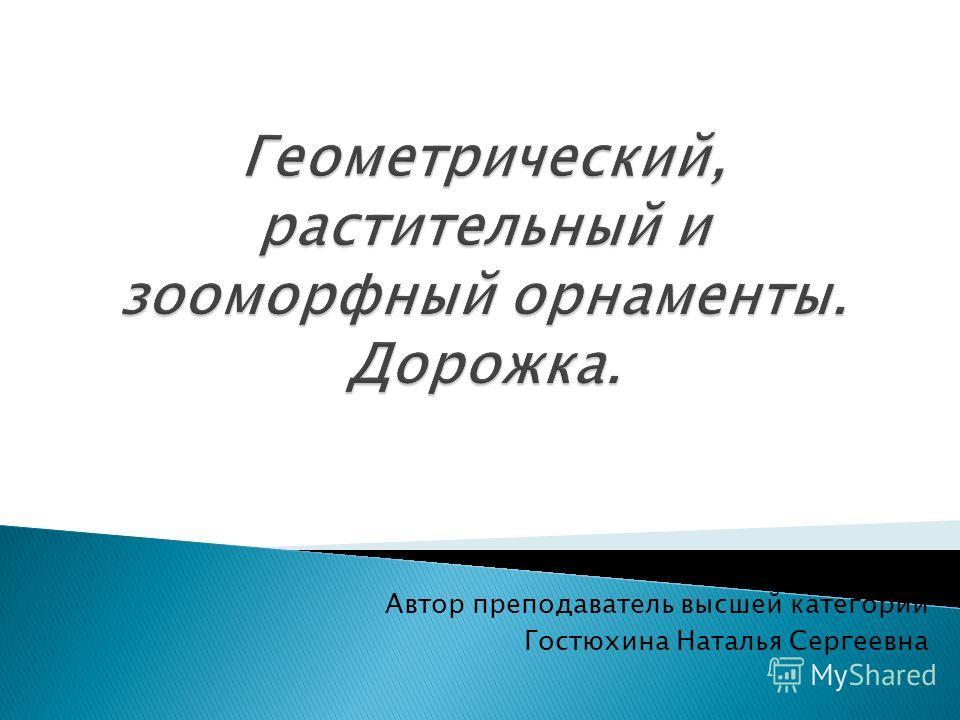 Автор преподаватель высшей категории Гостюхина Наталья Сергеевна