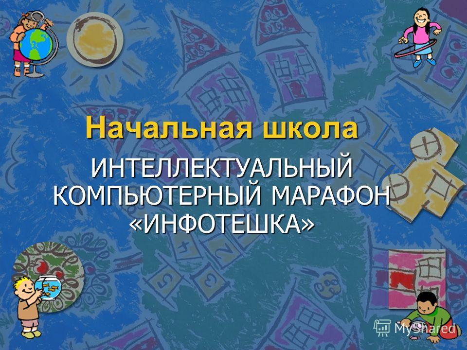 Начальная школа ИНТЕЛЛЕКТУАЛЬНЫЙ КОМПЬЮТЕРНЫЙ МАРАФОН «ИНФОТЕШКА»