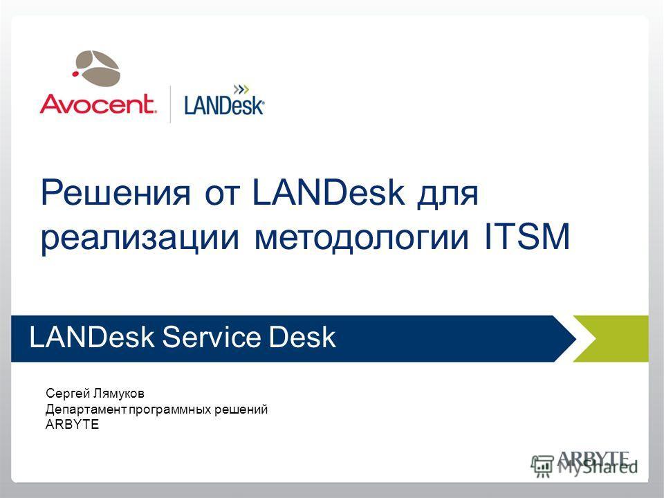 Решения от LANDesk для реализации методологии ITSM LANDesk Service Desk Сергей Лямуков Департамент программных решений ARBYTE