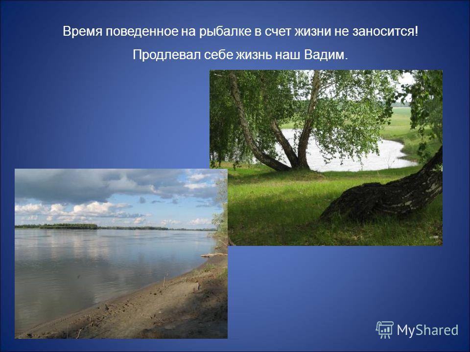 Время поведенное на рыбалке в счет жизни не заносится! Продлевал себе жизнь наш Вадим.