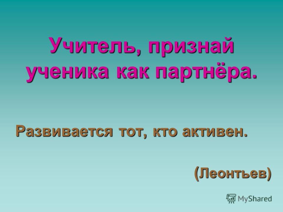 Учитель, признай ученика как партнёра. Развивается тот, кто активен. ( Леонтьев) ( Леонтьев)