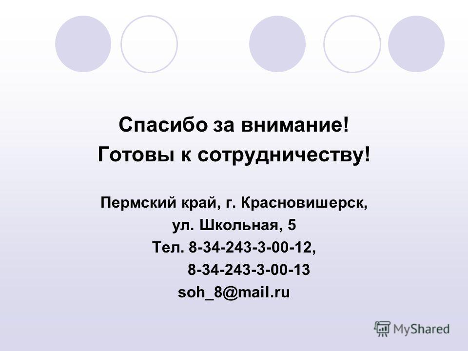 Спасибо за внимание! Готовы к сотрудничеству! Пермский край, г. Красновишерск, ул. Школьная, 5 Тел. 8-34-243-3-00-12, 8-34-243-3-00-13 soh_8@mail.ru