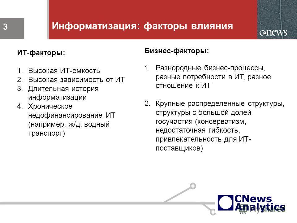 3 Информатизация: факторы влияния 3 ИТ-факторы: 1.Высокая ИТ-емкость 2.Высокая зависимость от ИТ 3.Длительная история информатизации 4.Хроническое недофинансирование ИТ (например, ж/д, водный транспорт) Бизнес-факторы: 1.Разнородные бизнес-процессы,