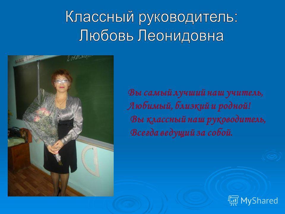 Вы самый лучший наш учитель, Любимый, близкий и родной! Вы классный наш руководитель, Всегда ведущий за собой.