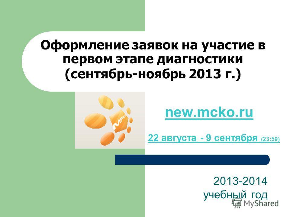 Оформление заявок на участие в первом этапе диагностики (сентябрь-ноябрь 2013 г.) 2013-2014 учебный год new.mcko.ru 22 августа - 9 сентября (23:59)