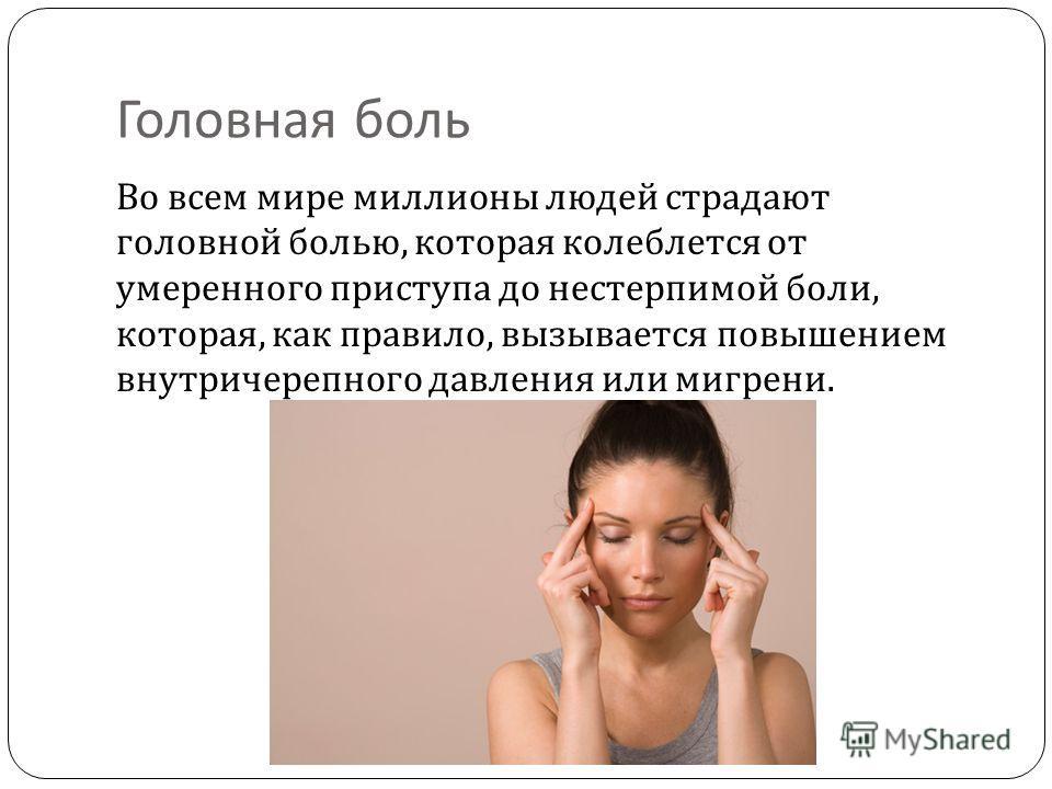 Головная боль Во всем мире миллионы людей страдают головной болью, которая колеблется от умеренного приступа до нестерпимой боли, которая, как правило, вызывается повышением внутричерепного давления или мигрени.