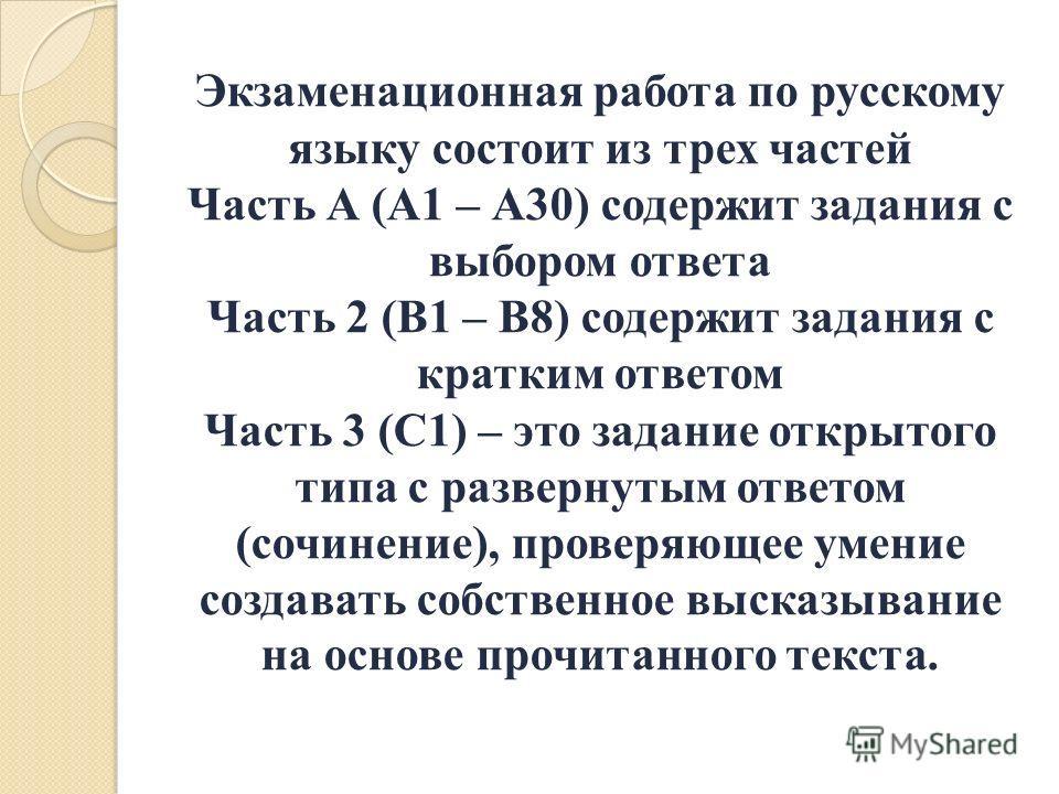 Экзаменационная работа по русскому языку состоит из трех частей Часть А (А1 – А30) содержит задания с выбором ответа Часть 2 (В1 – В8) содержит задания с кратким ответом Часть 3 (С1) – это задание открытого типа с развернутым ответом (сочинение), про