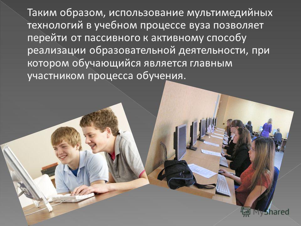 Таким образом, использование мультимедийных технологий в учебном процессе вуза позволяет перейти от пассивного к активному способу реализации образовательной деятельности, при котором обучающийся является главным участником процесса обучения.