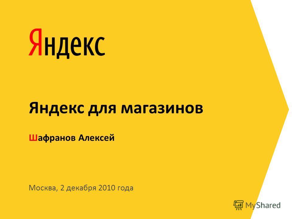Москва, 2 декабря 2010 года Шафранов Алексей Яндекс для магазинов