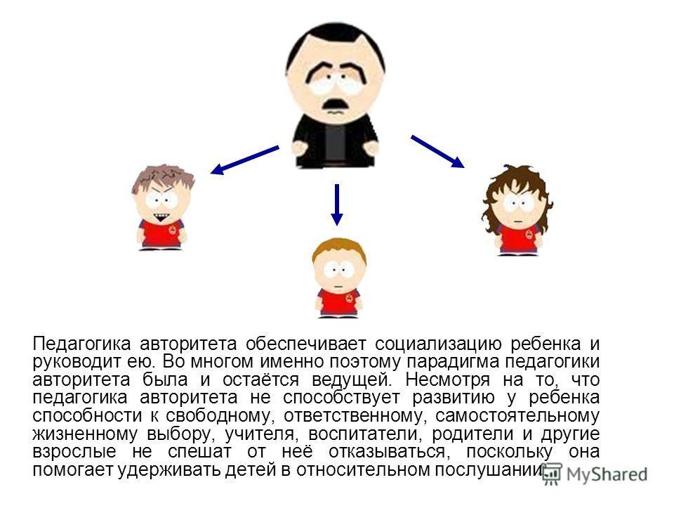 Педагогика авторитета обеспечивает социализацию ребенка и руководит ею. Во многом именно поэтому парадигма педагогики авторитета была и остаётся ведущей. Несмотря на то, что педагогика авторитета не способствует развитию у ребенка способности к свобо