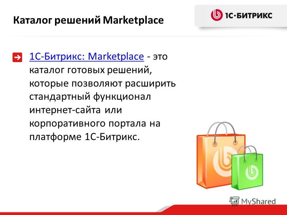 1С-Битрикс: Marketplace1С-Битрикс: Marketplace - это каталог готовых решений, которые позволяют расширить стандартный функционал интернет-сайта или корпоративного портала на платформе 1С-Битрикс. Каталог решений Marketplace