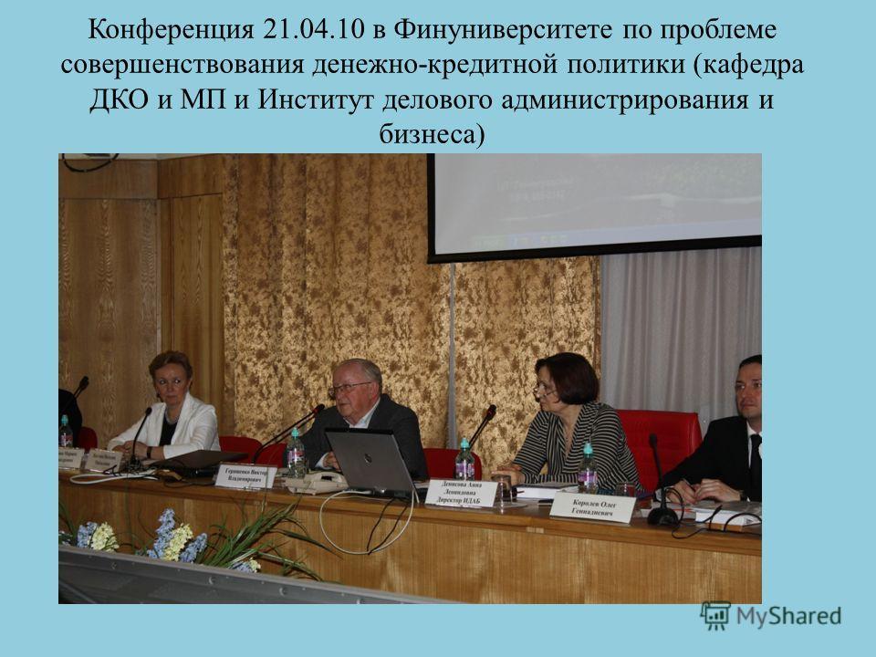 Конференция 21.04.10 в Финуниверситете по проблеме совершенствования денежно-кредитной политики (кафедра ДКО и МП и Институт делового администрирования и бизнеса)