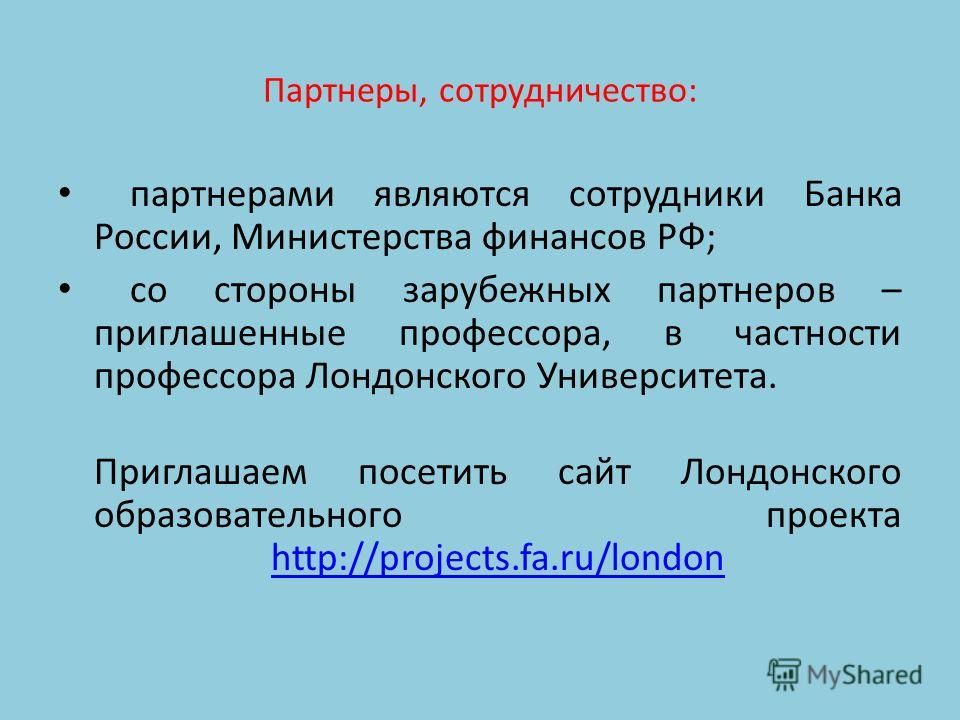 Партнеры, сотрудничество: партнерами являются сотрудники Банка России, Министерства финансов РФ; со стороны зарубежных партнеров – приглашенные профессора, в частности профессора Лондонского Университета. Приглашаем посетить сайт Лондонского образова