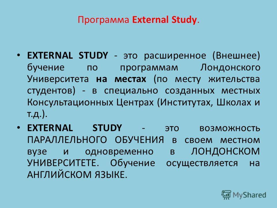 Программа External Study. EXTERNAL STUDY - это расширенное (Внешнее) бучение по программам Лондонского Университета на местах (по месту жительства студентов) - в специально созданных местных Консультационных Центрах (Институтах, Школах и т.д.). EXTER